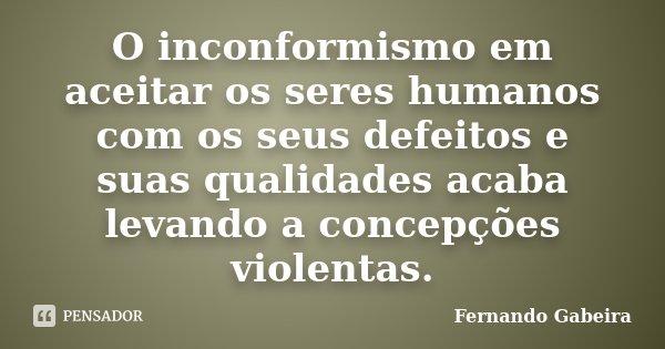 O inconformismo em aceitar os seres humanos com os seus defeitos e suas qualidades acaba levando a concepções violentas.... Frase de Fernando Gabeira.