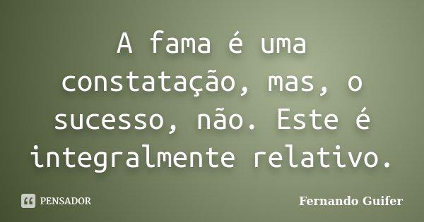 A fama é uma constatação, mas, o sucesso, não. Este é integralmente relativo.... Frase de Fernando Guifer.