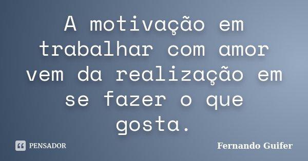 Frases De Motivação No Trabalho Inspire Se Para Alcançar: A Motivação Em Trabalhar Com Amor Vem... Fernando Guifer