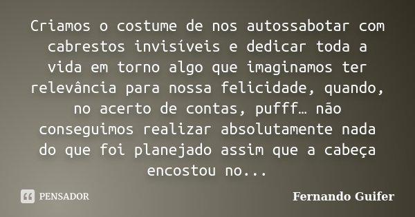 Criamos o costume de nos autossabotar com cabrestos invisíveis e dedicar toda a vida em torno algo que imaginamos ter relevância para nossa felicidade, quando, ... Frase de Fernando Guifer.