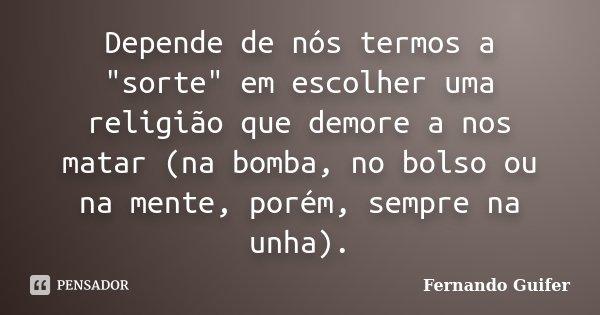 """Depende de nós termos a """"sorte"""" em escolher uma religião que demore a nos matar (na bomba, no bolso ou na mente, porém, sempre na unha).... Frase de Fernando Guifer."""