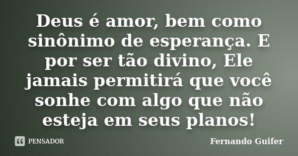 Deus é amor, bem como sinônimo de esperança. E por ser tão divino, Ele jamais permitirá que você sonhe com algo que não esteja em seus planos!... Frase de Fernando Guifer.
