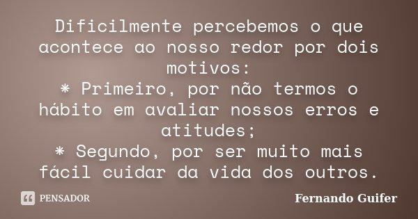 Dificilmente percebemos o que acontece ao nosso redor por dois motivos: * Primeiro, por não termos o hábito em avaliar nossos erros e atitudes; * Segundo, por s... Frase de Fernando Guifer.