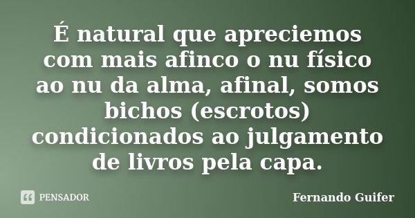 É natural que apreciemos com mais afinco o nu físico ao nu da alma, afinal, somos bichos (escrotos) condicionados ao julgamento de livros pela capa.... Frase de Fernando Guifer.