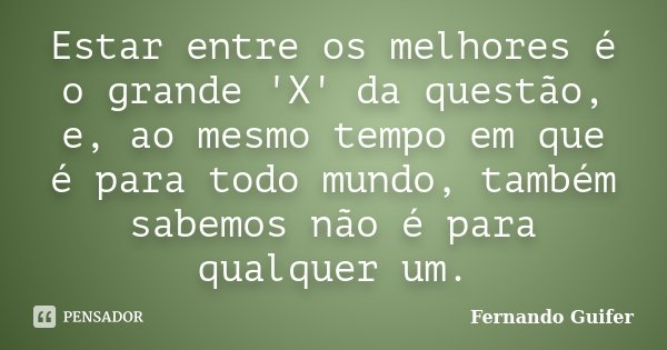 Estar entre os melhores é o grande 'X' da questão, e, ao mesmo tempo em que é para todo mundo, também sabemos não é para qualquer um.... Frase de Fernando Guifer.