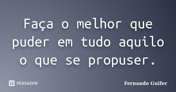 Faça o melhor que puder em tudo aquilo o que se propuser.... Frase de Fernando Guifer.