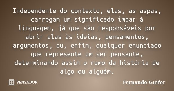 Independente do contexto, elas, as aspas, carregam um significado ímpar à linguagem, já que são responsáveis por abrir alas às ideias, pensamentos, argumentos, ... Frase de Fernando Guifer.