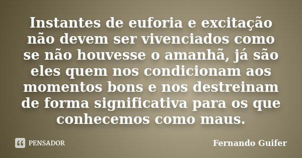 Instantes de euforia e excitação não devem ser vivenciados como se não houvesse o amanhã, já são eles quem nos condicionam aos momentos bons e nos destreinam de... Frase de Fernando Guifer.