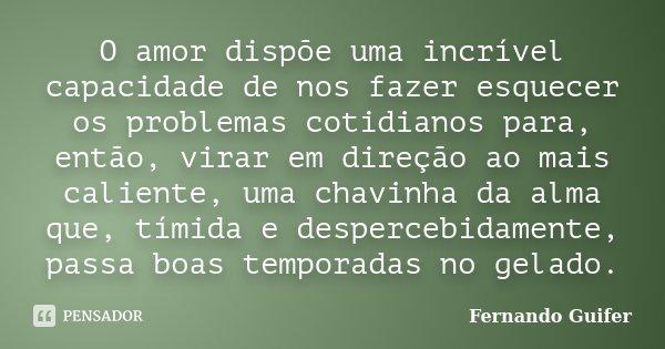 O amor dispõe uma incrível capacidade de nos fazer esquecer os problemas cotidianos para, então, virar em direção ao mais caliente, uma chavinha da alma que, tí... Frase de Fernando Guifer.