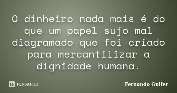 O dinheiro nada mais é do que um papel sujo mal diagramado que foi criado para mercantilizar a dignidade humana.... Frase de Fernando Guifer.