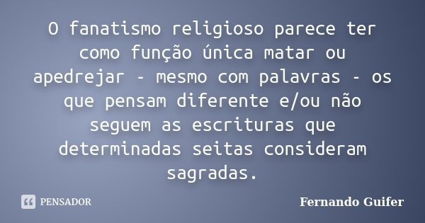 O fanatismo religioso parece ter como função única matar ou apedrejar - mesmo com palavras - os que pensam diferente e/ou não seguem as escrituras que determina... Frase de Fernando Guifer.