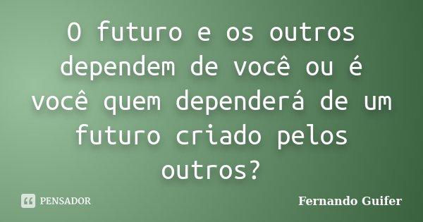 O futuro e os outros dependem de você ou é você quem dependerá de um futuro criado pelos outros?... Frase de Fernando Guifer.
