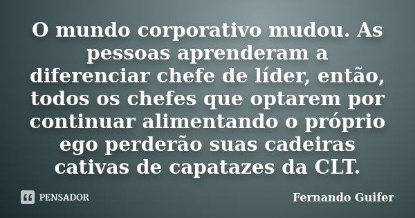 O mundo corporativo mudou. As pessoas aprenderam a diferenciar chefe de líder, então, todos os chefes que optarem por continuar alimentando o próprio ego perder... Frase de Fernando Guifer.
