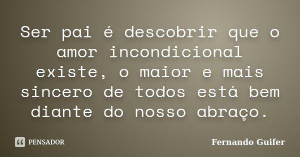 Ser pai é descobrir que o amor incondicional existe e o maior e mais sincero de todos está bem diante do nosso abraço.... Frase de Fernando Guifer.