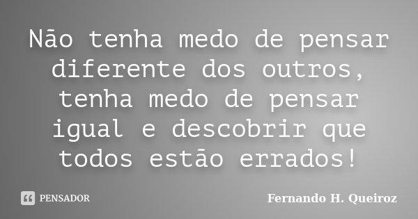 Não tenha medo de pensar diferente dos outros, tenha medo de pensar igual e descobrir que todos estão errados!... Frase de Fernando H. Queiroz.