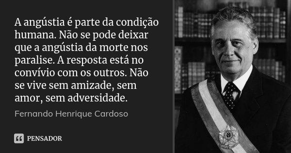 A angústia é parte da condição humana. Não se pode deixar que a angústia da morte nos paralise. A resposta está no convívio com os outros. Não se vive sem amiza... Frase de Fernando Henrique Cardoso.