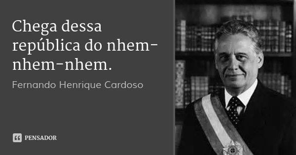 Chega dessa república do nhem-nhem-nhem.... Frase de Fernando Henrique Cardoso.