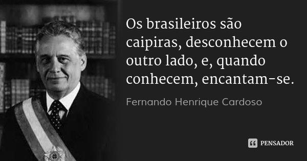 Os brasileiros são caipiras, desconhecem o outro lado, e, quando conhecem, encantam-se.... Frase de Fernando Henrique Cardoso.
