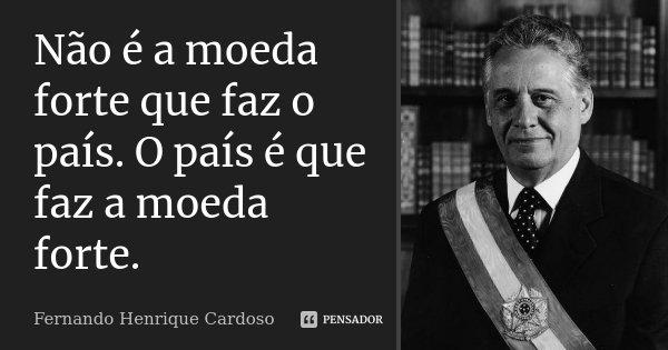 Não é a moeda forte que faz o país. O país é que faz a moeda forte.... Frase de Fernando Henrique Cardoso.