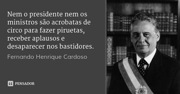 Nem o presidente nem os ministros são acrobatas de circo para fazer piruetas, receber aplausos e desaparecer nos bastidores.... Frase de Fernando Henrique Cardoso.