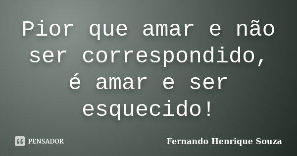Pior que amar e não ser correspondido, é amar e ser esquecido!... Frase de Fernando Henrique Souza.