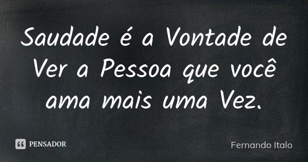 Saudade é a Vontade de Ver a Pessoa que você ama mais uma Vez.... Frase de Fernando Italo.