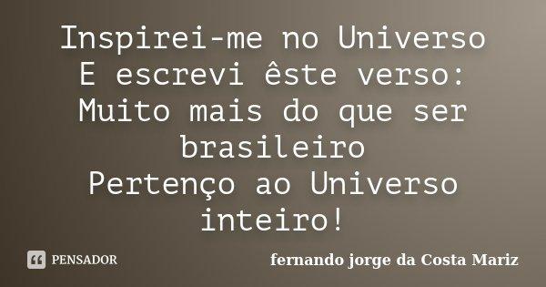 Inspirei-me no Universo E escrevi êste verso: Muito mais do que ser brasileiro Pertenço ao Universo inteiro!... Frase de fernando jorge da Costa mariz.