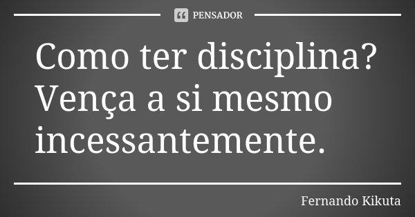 Como ter disciplina? Vença a si mesmo incessantemente.... Frase de Fernando Kikuta.