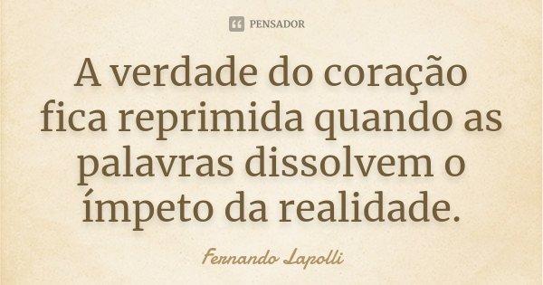 A verdade do coração fica reprimida quando as palavras dissolvem o ímpeto da realidade.... Frase de Fernando Lapolli.