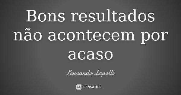 Bons resultados não acontecem por acaso... Frase de Fernando Lapolli.