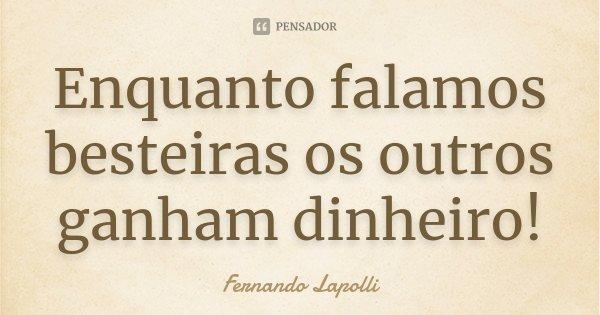Enquanto falamos besteiras os outros ganham dinheiro!... Frase de Fernando Lapolli.