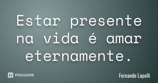 Estar presente na vida é amar eternamente.... Frase de Fernando Lapolli.