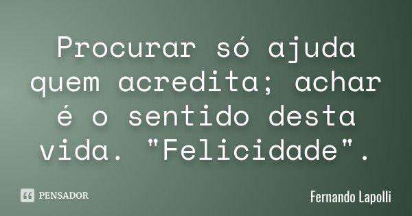 """Procurar só ajuda quem acredita; achar é o sentido desta vida. """"Felicidade"""" .... Frase de Fernando Lapolli."""