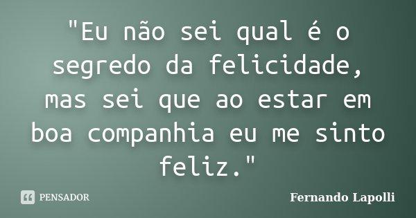 """""""Eu não sei qual é o segredo da felicidade, mas sei que ao estar em boa companhia eu me sinto feliz.""""... Frase de Fernando Lapolli."""