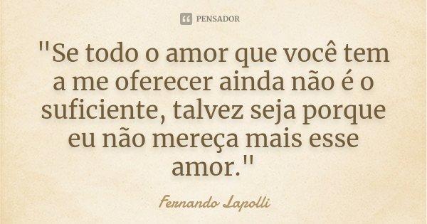 """""""Se todo o amor que você tem a me oferecer ainda não é o suficiente, talvez seja porque eu não mereça mais esse amor.""""... Frase de Fernando Lapolli."""