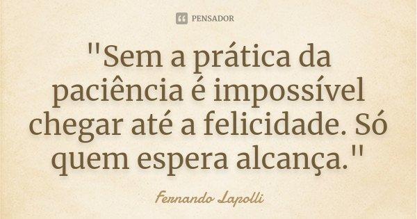"""""""Sem a prática da paciência é impossível chegar até a felicidade. Só quem espera alcança.""""... Frase de Fernando Lapolli."""