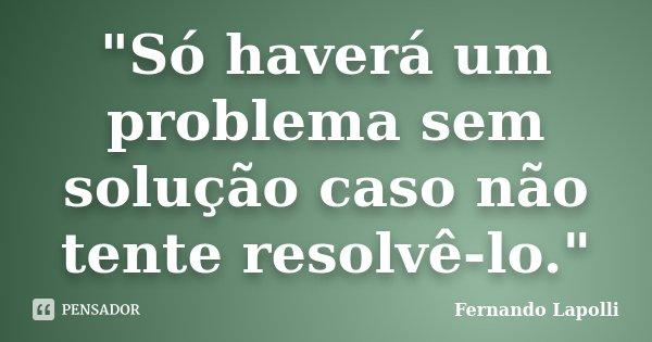 """""""Só haverá um problema sem solução caso não tente resolvê-lo.""""... Frase de Fernando Lapolli."""