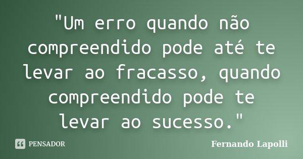 """""""Um erro quando não compreendido pode até te levar ao fracasso, quando compreendido pode te levar ao sucesso.""""... Frase de Fernando Lapolli."""