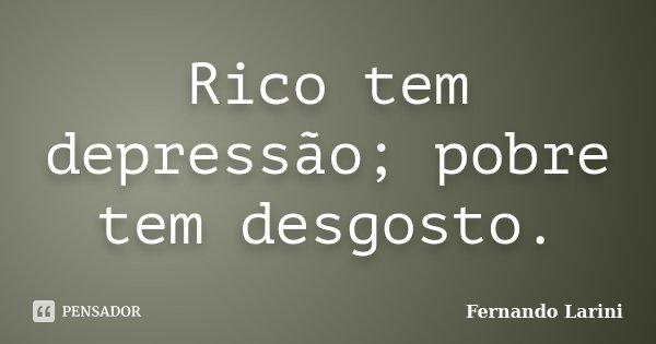 Rico tem depressão; pobre tem desgosto.... Frase de Fernando Larini.