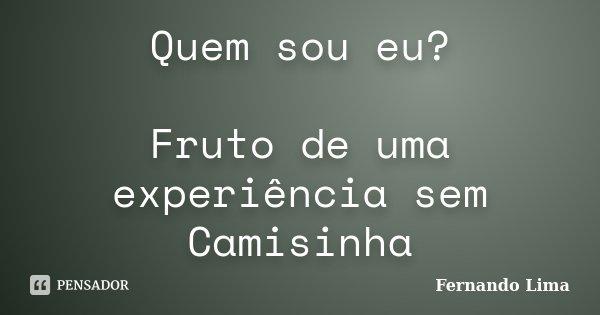 Quem sou eu? Fruto de uma experiência sem Camisinha... Frase de Fernando Lima.