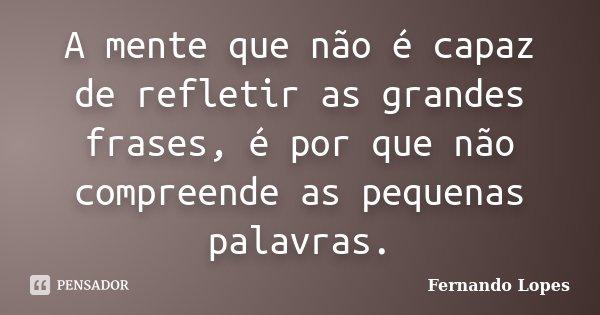A mente que não é capaz de refletir as grandes frases, é por que não compreende as pequenas palavras.... Frase de Fernando Lopes.