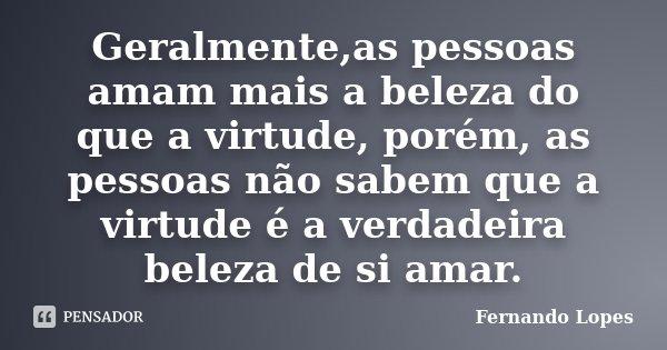 Geralmente,as pessoas amam mais a beleza do que a virtude, porém, as pessoas não sabem que a virtude é a verdadeira beleza de si amar.... Frase de Fernando Lopes.