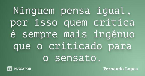 Ninguem pensa igual, por isso quem critica é sempre mais ingênuo que o criticado para o sensato.... Frase de Fernando Lopes.