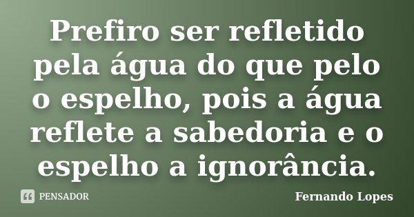 Prefiro ser refletido pela água do que pelo o espelho, pois a água reflete a sabedoria e o espelho a ignorância.... Frase de Fernando Lopes.