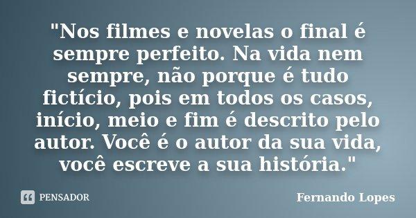 """""""Nos filmes e novelas o final é sempre perfeito. Na vida nem sempre, não porque é tudo fictício, pois em todos os casos, início, meio e fim é descrito pelo... Frase de Fernando Lopes."""