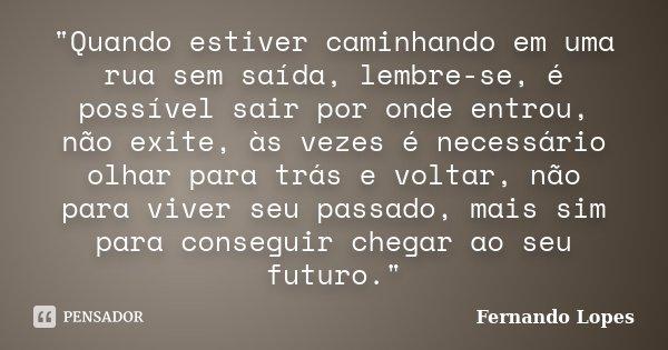 """""""Quando estiver caminhando em uma rua sem saída, lembre-se, é possível sair por onde entrou, não exite, às vezes é necessário olhar para trás e voltar, não... Frase de Fernando Lopes."""