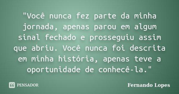 """""""Você nunca fez parte da minha jornada, apenas parou em algum sinal fechado e prosseguiu assim que abriu. Você nunca foi descrita em minha história, apenas... Frase de Fernando Lopes."""