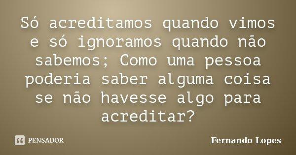 Só acreditamos quando vimos e só ignoramos quando não sabemos; Como uma pessoa poderia saber alguma coisa se não havesse algo para acreditar?... Frase de Fernando Lopes.