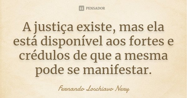 A justiça existe, mas ela está disponível aos fortes e crédulos de que a mesma pode se manifestar... Frase de Fernando Loschiavo Nery.