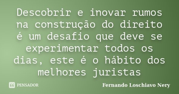 Descobrir e inovar rumos na construção do direito é um desafio que deve se experimentar todos os dias, este é o hábito dos melhores juristas... Frase de Fernando Loschiavo Nery.